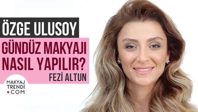 ÖZGE ULUSOY'UN GÜNDÜZ MAKYAJI NASIL YAPILIR? - FEZİ ALTUN